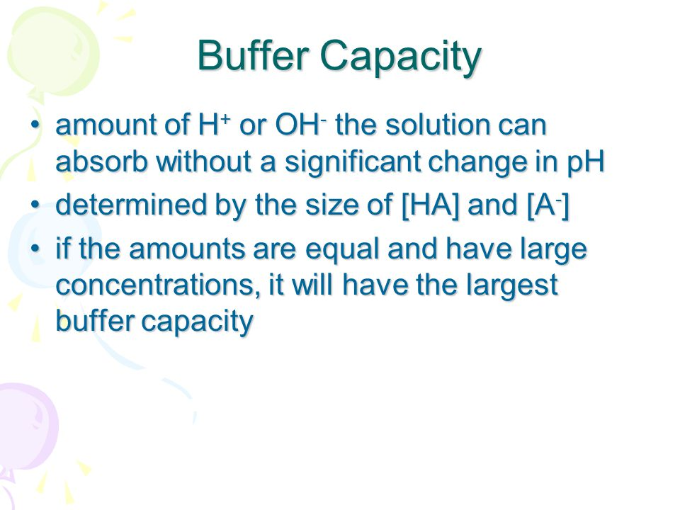 Buffer Capacity amount of H+ or OH- the solution can absorb without a significant change in pH. determined by the size of [HA] and [A-]